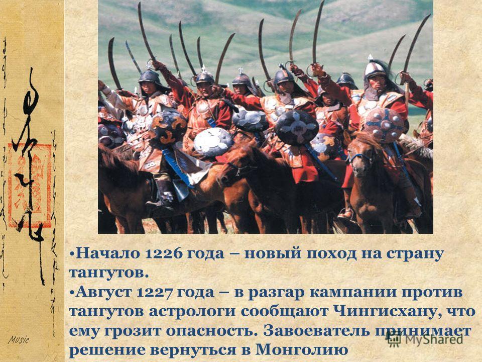 Начало 1226 года – новый поход на страну тангутов. Август 1227 года – в разгар кампании против тангутов астрологи сообщают Чингисхану, что ему грозит опасность. Завоеватель принимает решение вернуться в Монголию
