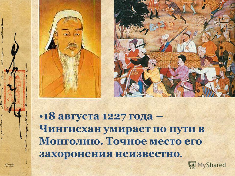 18 августа 1227 года – Чингисхан умирает по пути в Монголию. Точное место его захоронения неизвестно.