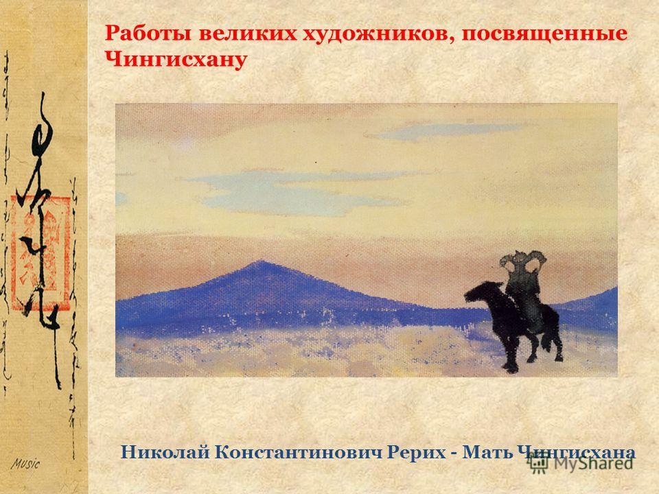 Работы великих художников, посвященные Чингисхану Николай Константинович Рерих - Мать Чингисхана
