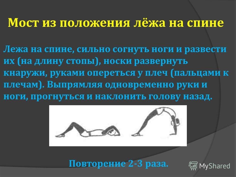 Мост из положения лёжа на спине Лежа на спине, сильно согнуть ноги и развести их (на длину стопы), носки развернуть кнаружи, руками опереться у плеч (пальцами к плечам). Выпрямляя одновременно руки и ноги, прогнуться и наклонить голову назад. Повтор