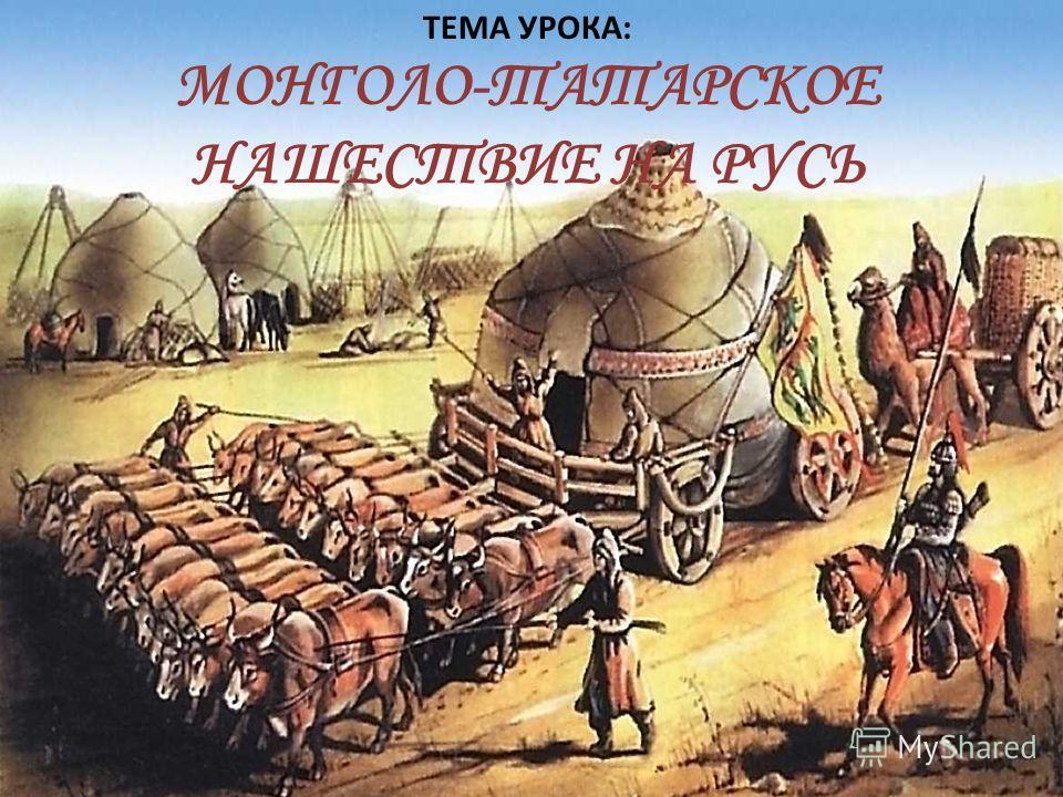 ТЕМА: МОНГОЛО-ТАТАРСКОЕ НАШЕСТВИЕ НА РУСЬ ТЕМА УРОКА: МОНГОЛО-ТАТАРСКОЕ НАШЕСТВИЕ НА РУСЬ