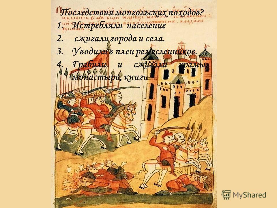 Последствия монгольских походов? 1.Истребляли население 2. сжигали города и села. 3.Уводили в плен ремесленников. 4.Грабили и сжигали храмы, монастыри, книги