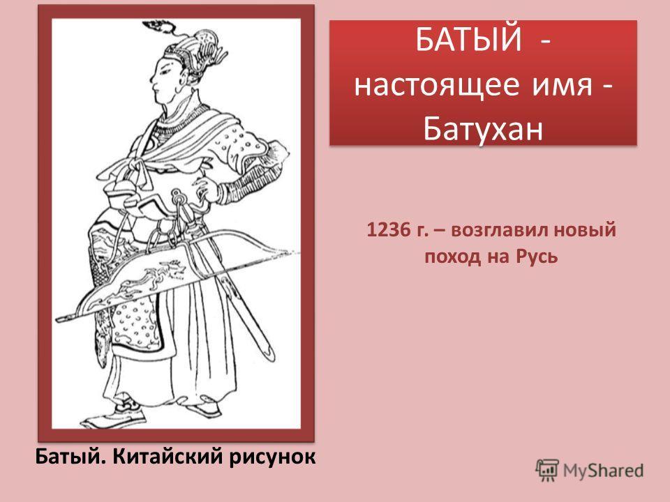 БАТЫЙ - настоящее имя - Батухан Батый. Китайский рисунок 1236 г. – возглавил новый поход на Русь