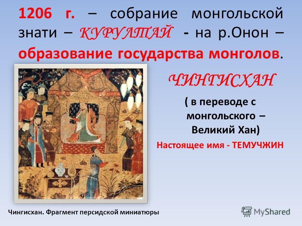 1206 г. – собрание монгольской знати – КУРУЛТАЙ - на р.Онон – образование государства монголов. ЧИНГИСХАН ( в переводе с монгольского – Великий Хан) Настоящее имя - ТЕМУЧЖИН Чингисхан. Фрагмент персидской миниатюры