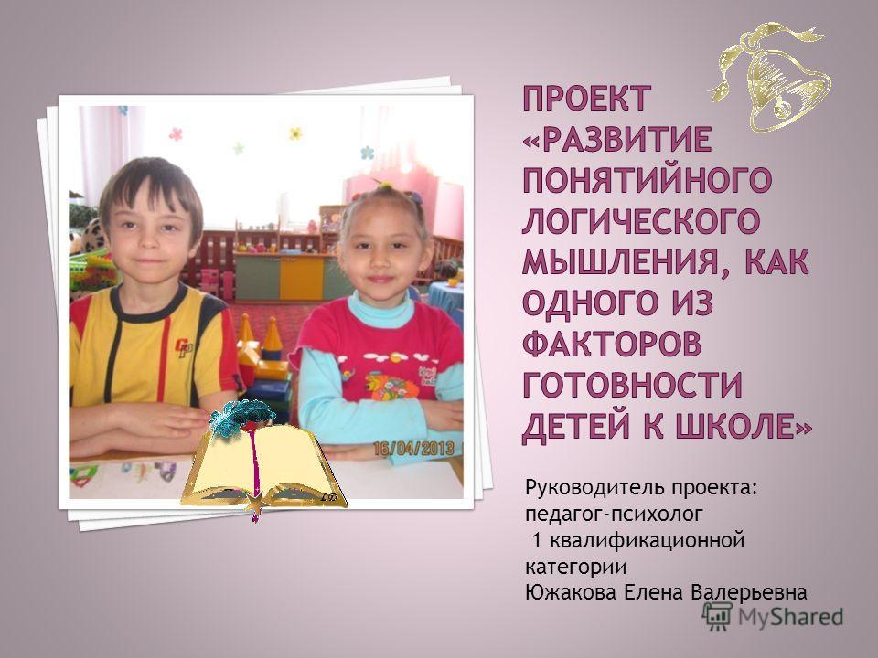 Руководитель проекта: педагог-психолог 1 квалификационной категории Южакова Елена Валерьевна