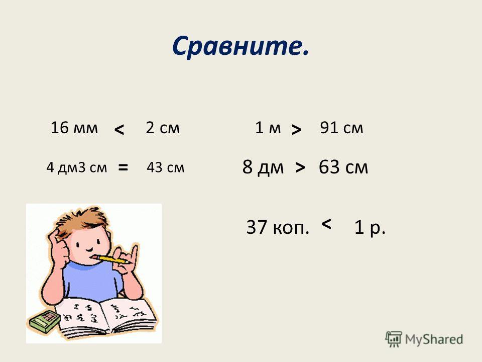 Сравните. 16 мм 2 см 4 дм3 см 43 см 1 м 91 см 8 дм 63 см >< => 37 коп. 1 р.
