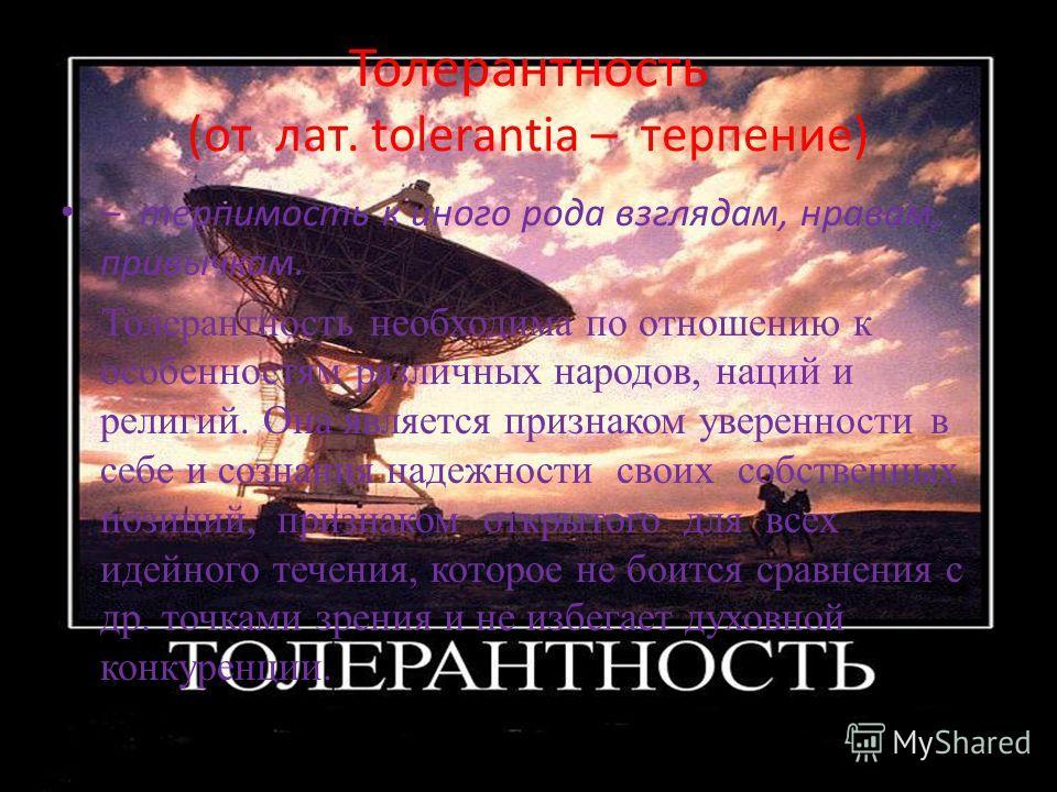 Толерантность (от лат. tolerantia – терпение) – терпимость к иного рода взглядам, нравам, привычкам. Толерантность необходима по отношению к особенностям различных народов, наций и религий. Она является признаком уверенности в себе и сознания надежно
