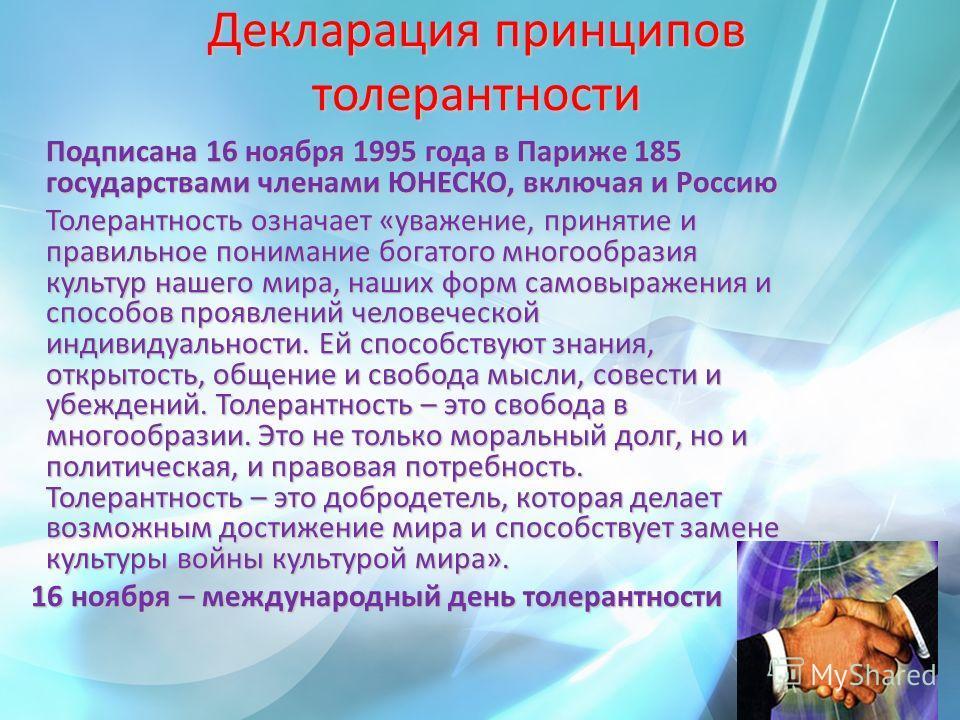 Декларация принципов толерантности Подписана 16 ноября 1995 года в Париже 185 государствами членами ЮНЕСКО, включая и Россию Подписана 16 ноября 1995 года в Париже 185 государствами членами ЮНЕСКО, включая и Россию Толерантность означает «уважение, п