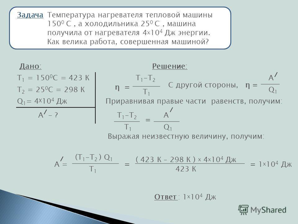 ЗадачаТемпература нагревателя тепловой машины 150 0 С, а холодильника 25 0 С, машина получила от нагревателя 4 х 10 4 Дж энергии. Как велика работа, совершенная машиной? Дано: Т 1 = 150 0 С = 423 К Т 2 = 25 0 С = 298 К Q 1 = 4 Х 10 4 Дж А - ? Решение