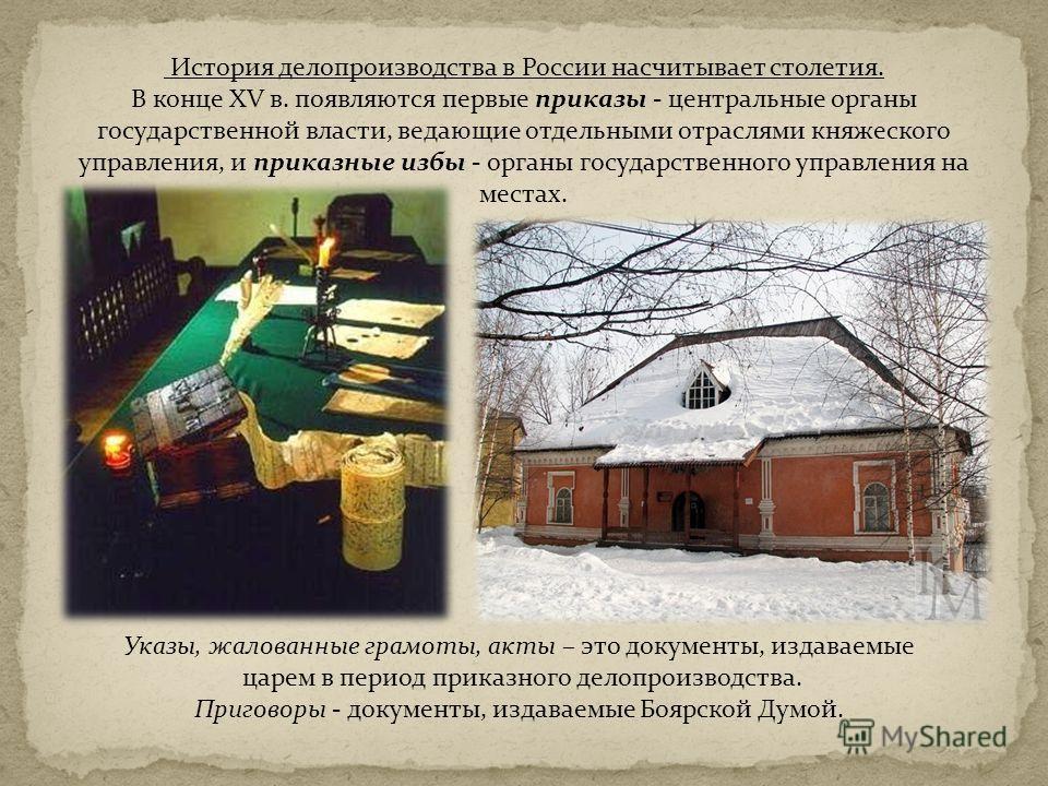 История делопроизводства в России насчитывает столетия. В конце XV в. появляются первые приказы - центральные органы государственной власти, ведающие отдельными отраслями княжеского управления, и приказные избы - органы государственного управления на