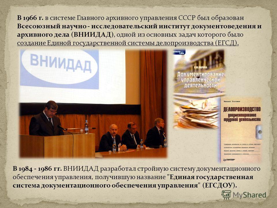В 1966 г. в системе Главного архивного управления СССР был образован Всесоюзный научно - исследовательский институт документоведения и архивного дела (ВНИИДАД), одной из основных задач которого было создание Единой государственной системы делопроизво