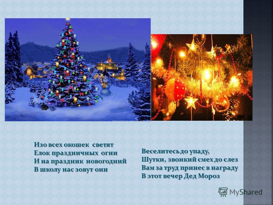 Изо всех окошек светят Елок праздничных огни И на праздник новогодний В школу нас зовут они Веселитесь до упаду, Шутки, звонкий смех до слез Вам за труд принес в награду В этот вечер Дед Мороз