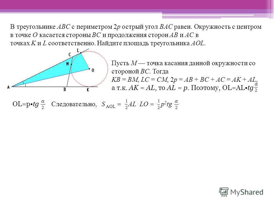 В треугольнике ABC с периметром 2p острый угол BAC равен. Окружность с центром в точке O касается стороны BC и продолжения сторон AB и AC в точках K и L соответственно. Найдите площадь треугольника AOL. Пусть M точка касания данной окружности со стор