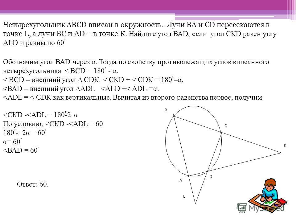 Четырехугольник АВСD вписан в окружность. Лучи ВА и СD пересекаются в точке L, а лучи ВС и АD – в точке К. Найдите угол ВАD, если угол СКD равен углу АLD и равны по 60ْ B C K L D A Обозначим угол ВАD через α. Тогда по свойству противолежащих углов вп