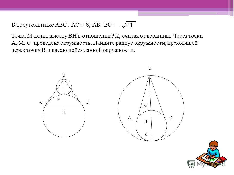 В треугольнике АВС : АС = 8; АВ=ВС= Точка М делит высоту ВН в отношении 3:2, считая от вершины. Через точки А, М, С проведена окружность. Найдите радиус окружности, проходящей через точку В и касающейся данной окружности. М В H СА М H А В С М H К