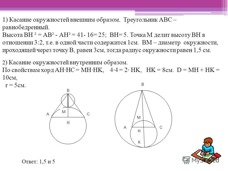 1) Касание окружностей внешним образом. Треугольник АВС – равнобедренный. Высота ВН ² = АВ² - АН² = 41- 16= 25; ВН= 5. Точка М делит высоту ВH в отношении 3:2, т.е. в одной части содержится 1см. ВМ – диаметр окружности, проходящей через точку В, раве