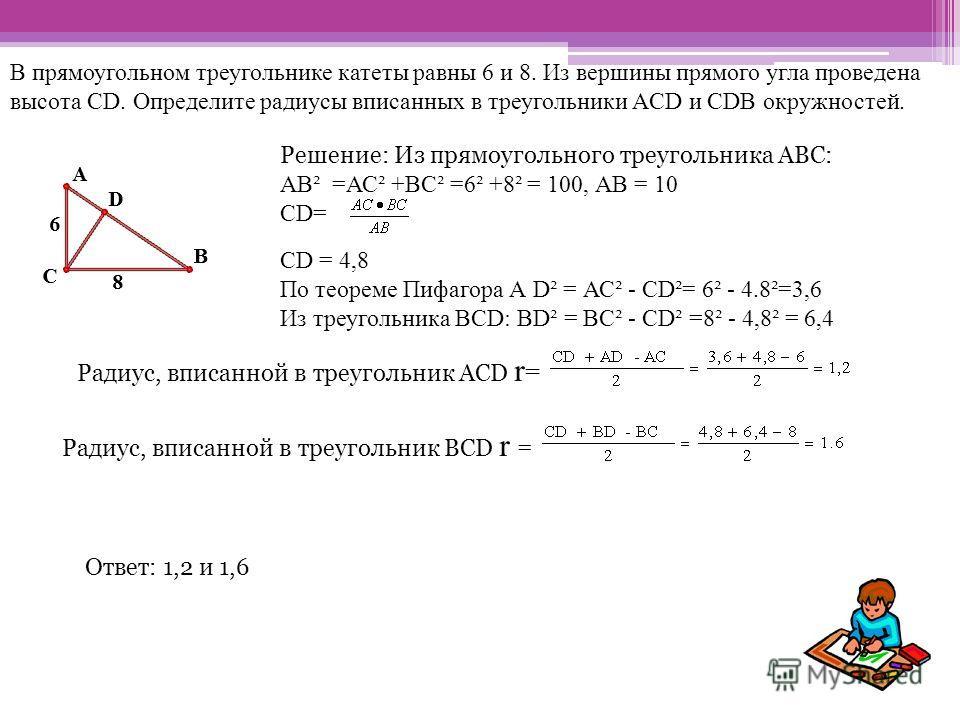 В прямоугольном треугольнике катеты равны 6 и 8. Из вершины прямого угла проведена высота CD. Определите радиусы вписанных в треугольники ACD и CDB окружностей. Решение: Из прямоугольного треугольника АВС: АВ² =АС² +ВС² =6² +8² = 100, АВ = 10 СD= СD