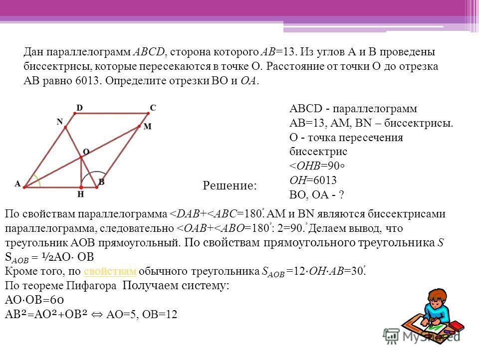 Дан параллелограмм ABCD, сторона которого AB=13. Из углов А и В проведены биссектрисы, которые пересекаются в точке О. Расстояние от точки О до отрезка АВ равно 6013. Определите отрезки ВО и OA. ABCD - параллелограмм AB=13, AM, BN – биссектрисы. O -