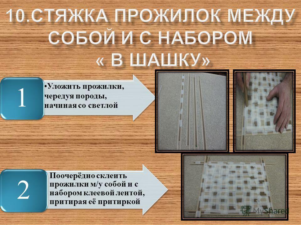 Уложить прожилки, чередуя породы, начиная со светлой 1 Поочерёдно склеить прожилки м/у собой и с набором клеевой лентой, притирая её притиркой 2