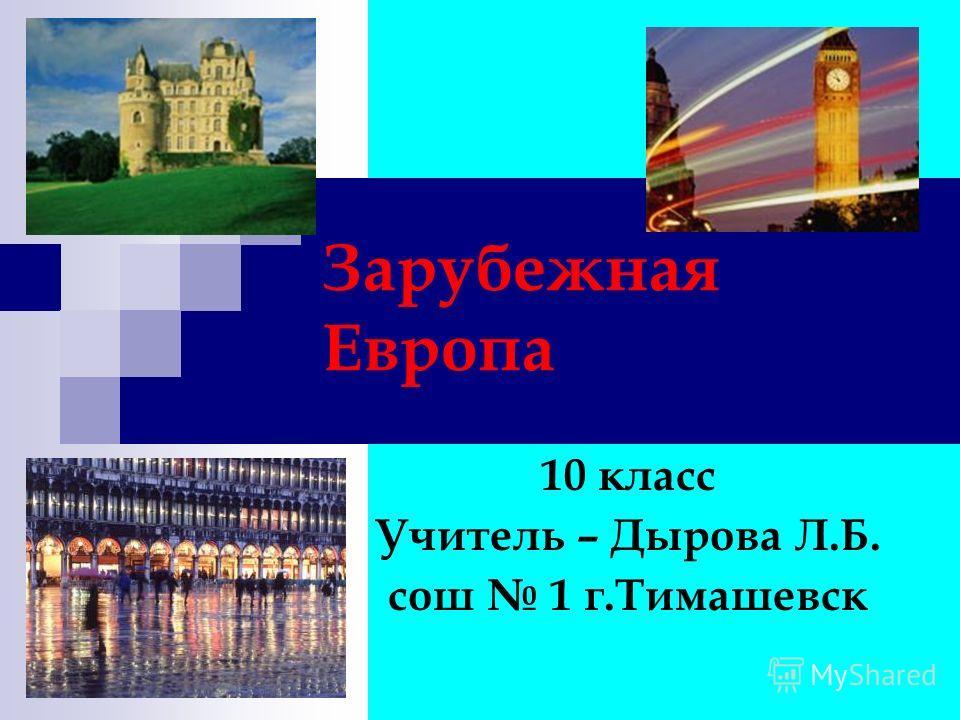 Зарубежная Европа 10 класс Учитель – Дырова Л.Б. сош 1 г.Тимашевск