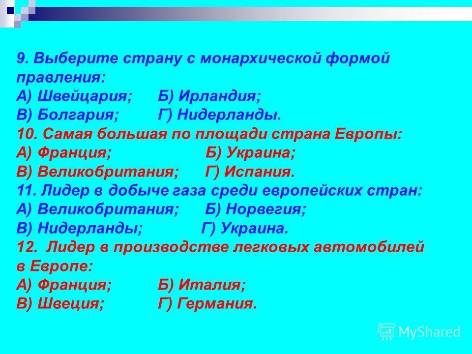 9. Выберите страну с монархической формой правления: А) Швейцария; Б) Ирландия; В) Болгария; Г) Нидерланды. 10. Самая большая по площади страна Европы: А) Франция; Б) Украина; В) Великобритания; Г) Испания. 11. Лидер в добыче газа среди европейских с