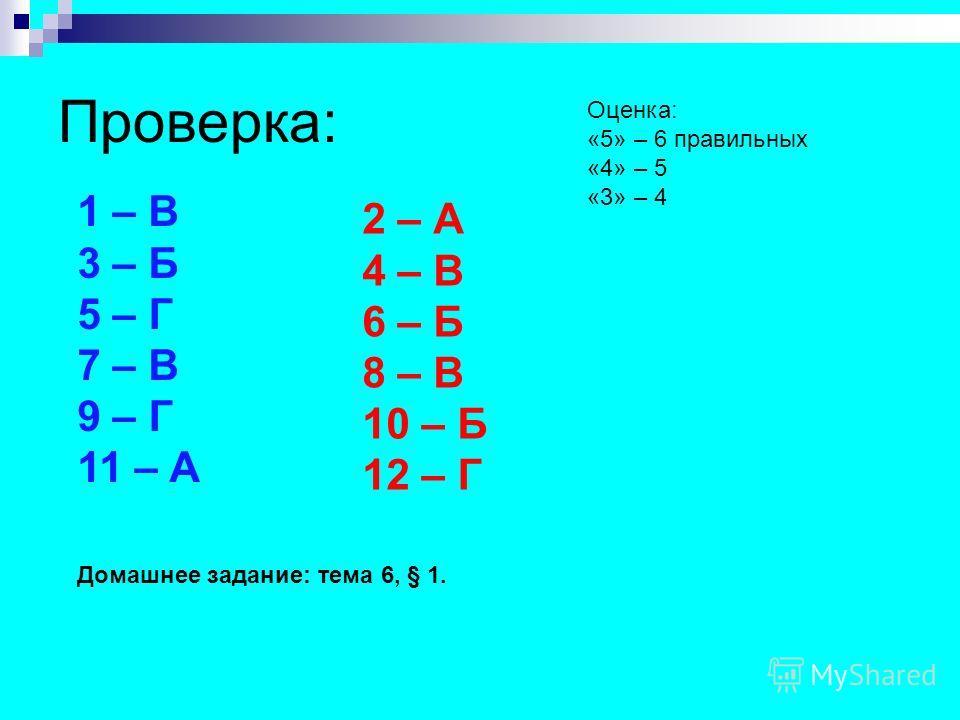 Проверка: 1 – В 3 – Б 5 – Г 7 – В 9 – Г 11 – А 2 – А 4 – В 6 – Б 8 – В 10 – Б 12 – Г Домашнее задание: тема 6, § 1. Оценка: «5» – 6 правильных «4» – 5 «3» – 4