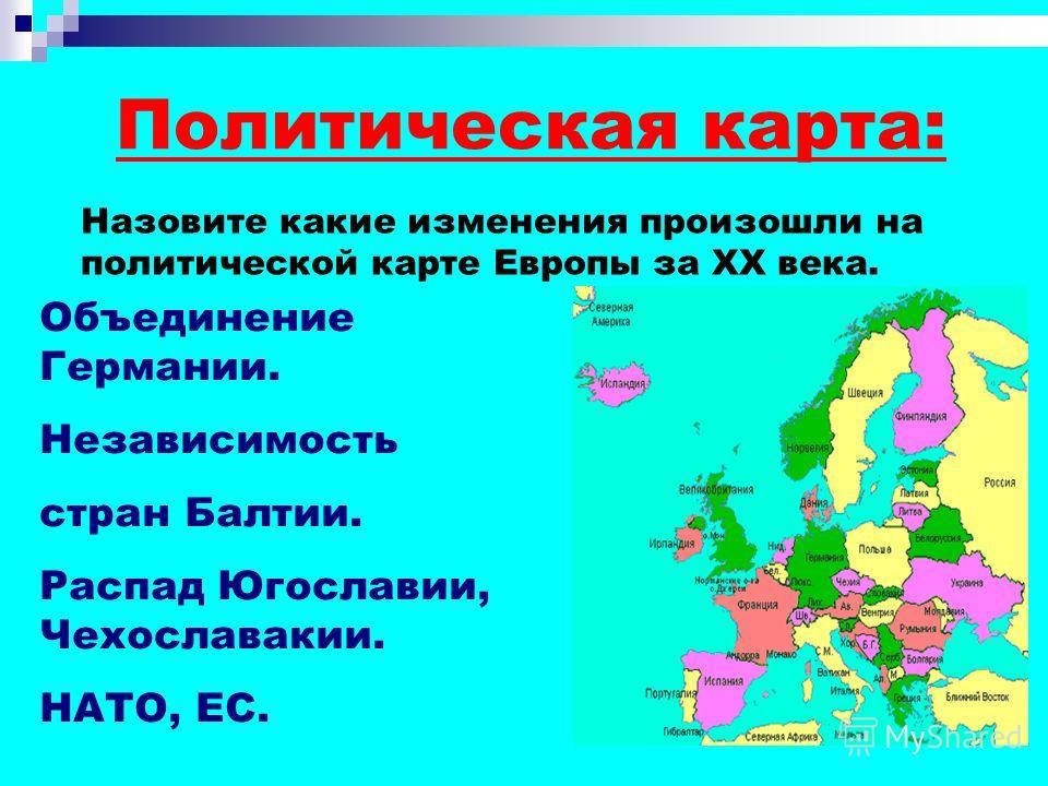 Политическая карта: Назовите какие изменения произошли на политической карте Европы за XX века. Объединение Германии. Независимость стран Балтии. Распад Югославии, Чехославакии. НАТО, ЕС.