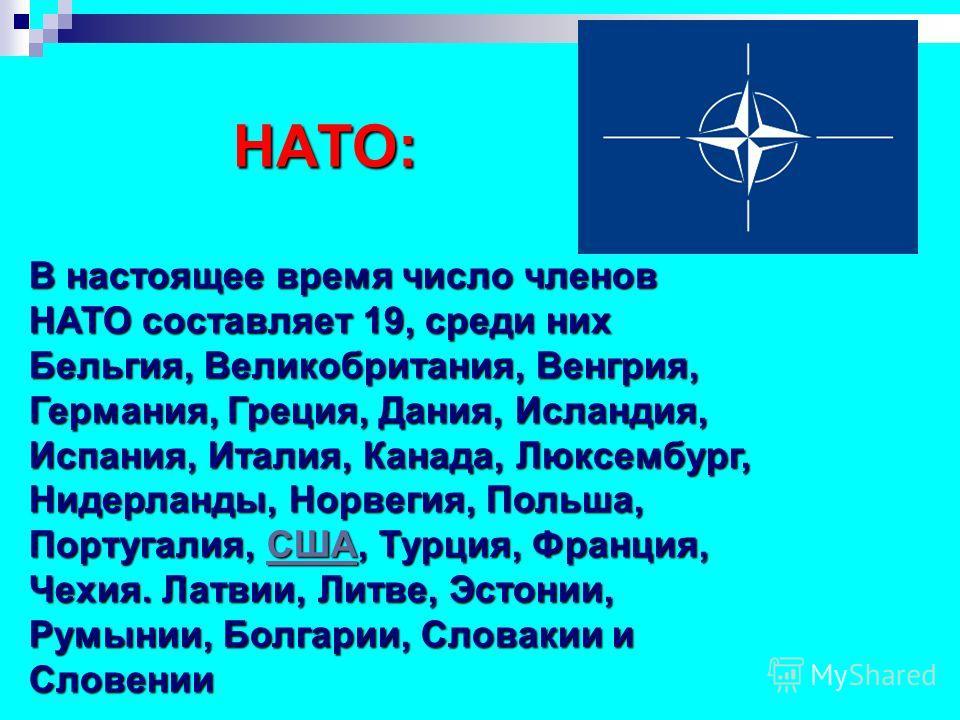 НАТО: В настоящее время число членов НАТО составляет 19, среди них Бельгия, Великобритания, Венгрия, Германия, Греция, Дания, Исландия, Испания, Италия, Канада, Люксембург, Нидерланды, Норвегия, Польша, Португалия, С С С С С ШШШШ АААА, Турция, Франци