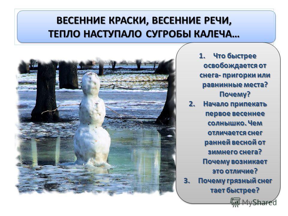 ВЕСЕННИЕ КРАСКИ, ВЕСЕННИЕ РЕЧИ, ТЕПЛО НАСТУПАЛО СУГРОБЫ КАЛЕЧА… 1.Что быстрее освобождается от снега- пригорки или равнинные места? Почему? 2.Начало припекать первое весеннее солнышко. Чем отличается снег ранней весной от зимнего снега? Почему возник