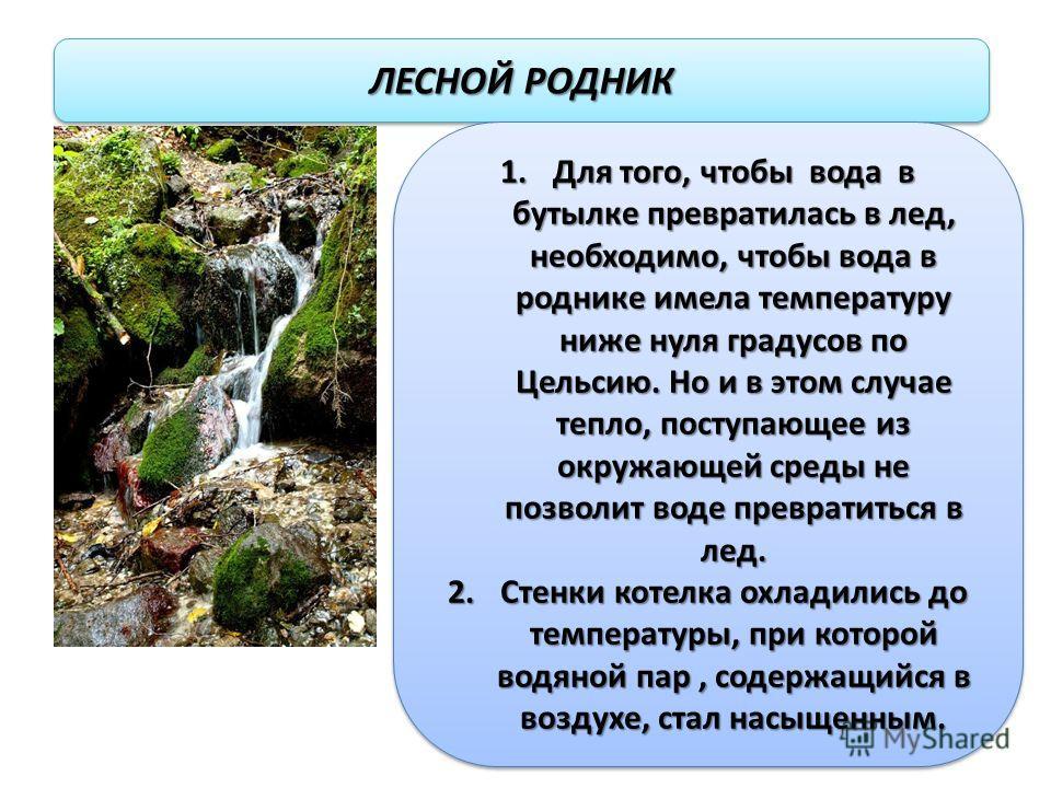 ЛЕСНОЙ РОДНИК 1.Для того, чтобы вода в бутылке превратилась в лед, необходимо, чтобы вода в роднике имела температуру ниже нуля градусов по Цельсию. Но и в этом случае тепло, поступающее из окружающей среды не позволит воде превратиться в лед. 2.Стен