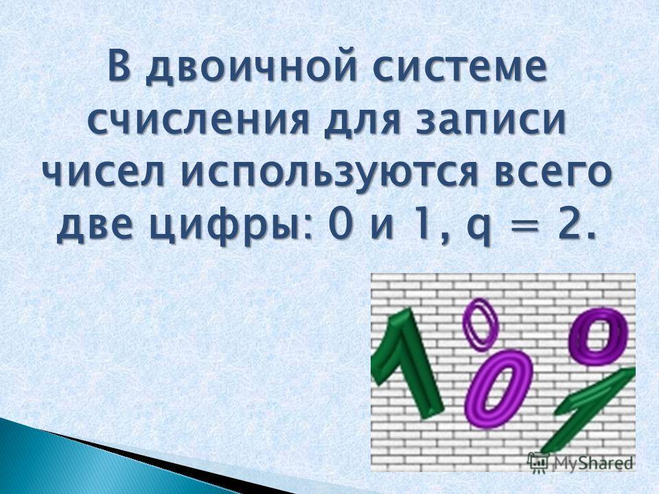 В двоичной системе счисления для записи чисел используются всего две цифры: 0 и 1, q = 2.