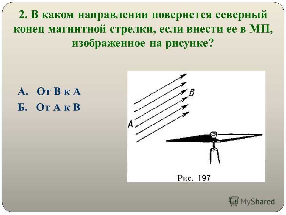2. В каком направлении повернется северный конец магнитной стрелки, если внести ее в МП, изображенное на рисунке? А. От В к А Б. От А к В