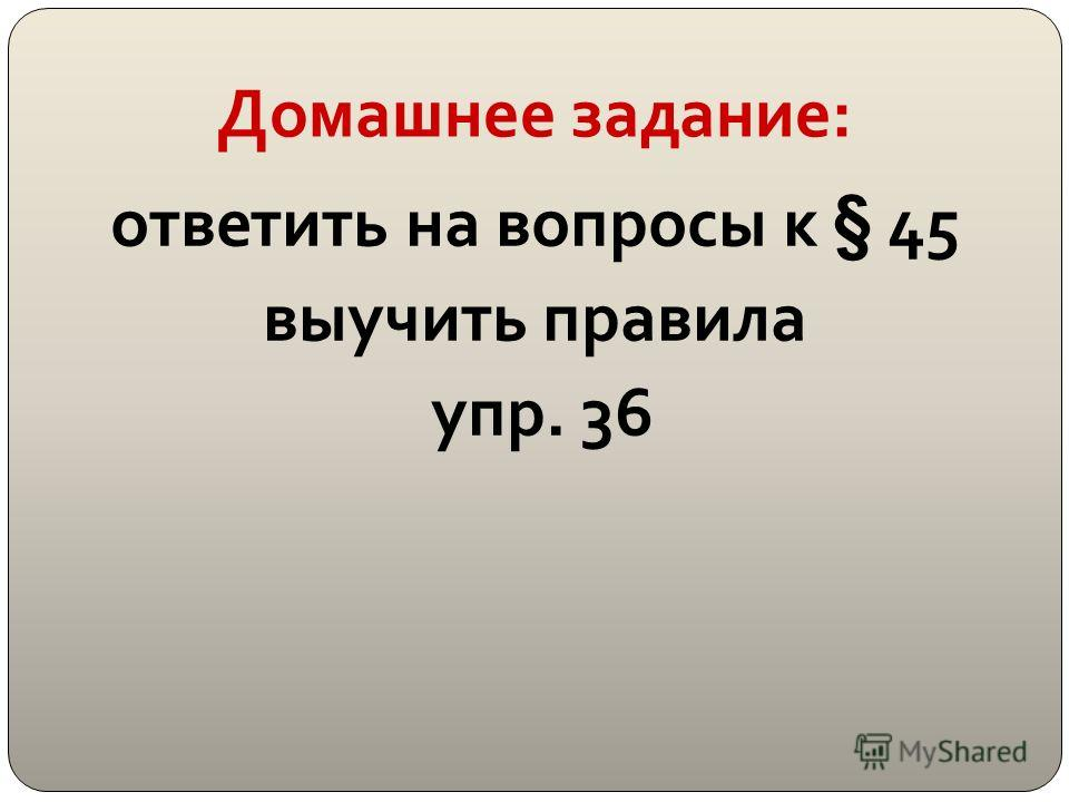 Домашнее задание: ответить на вопросы к § 45 выучить правила упр. 36
