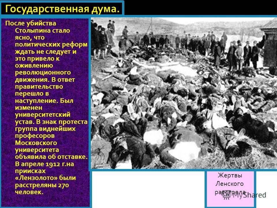 Жертвы Ленского расстрела После убийства Столыпина стало ясно, что политических реформ ждать не следует и это привело к оживлению революционного движения. В ответ правительство перешло в наступление. Был изменен университетский устав. В знак протеста