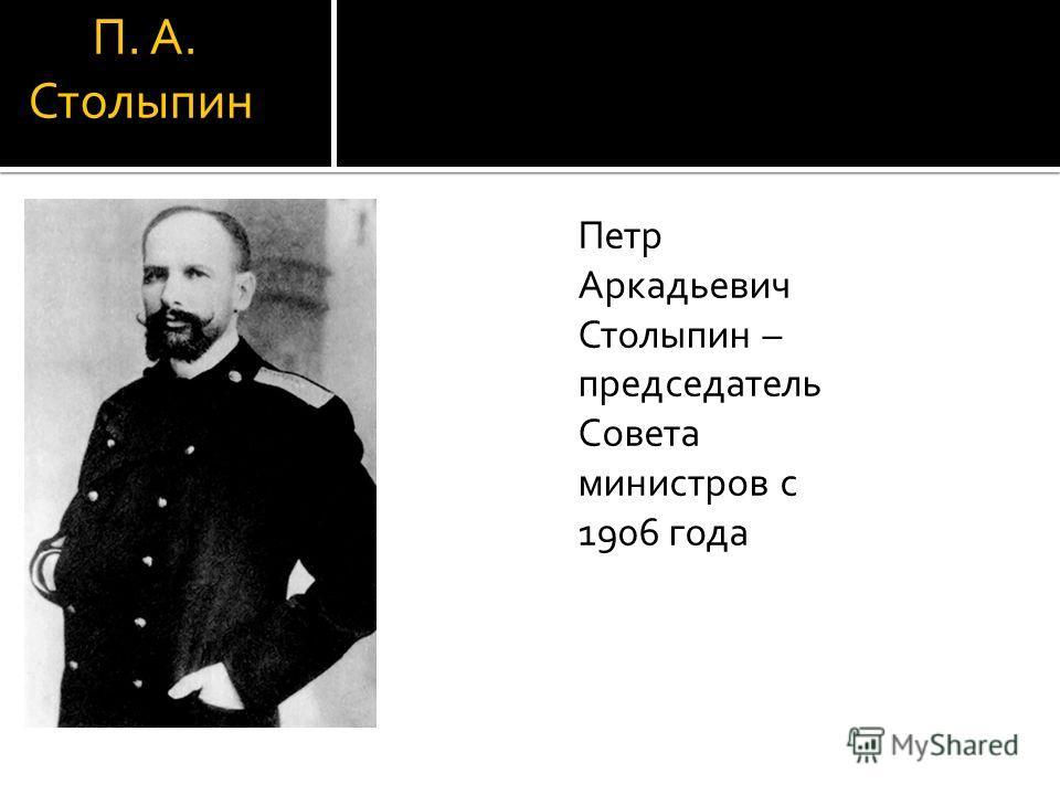 П. А. Столыпин Петр Аркадьевич Столыпин – председатель Совета министров с 1906 года