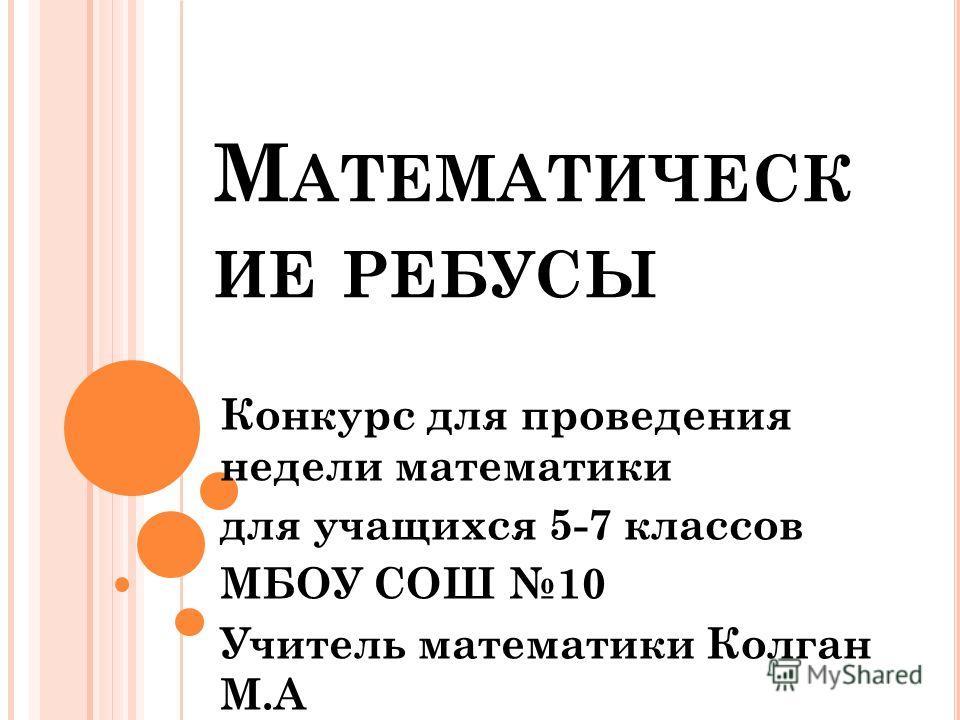 М АТЕМАТИЧЕСК ИЕ РЕБУСЫ Конкурс для проведения недели математики для учащихся 5-7 классов МБОУ СОШ 10 Учитель математики Колган М.А
