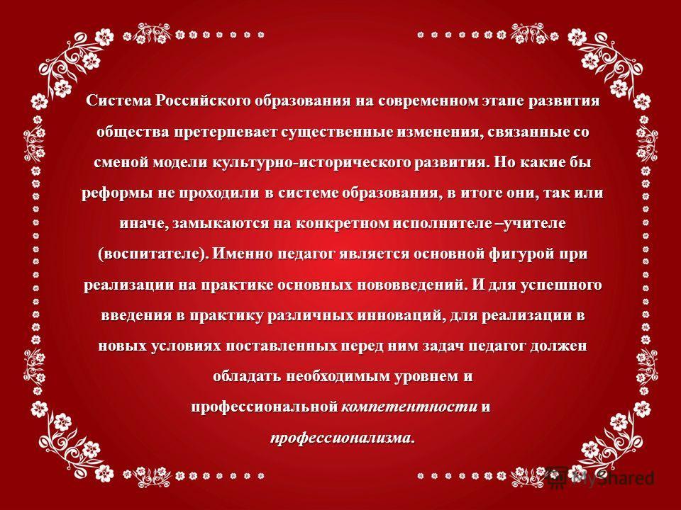Система Российского образования на современном этапе развития общества претерпевает существенные изменения, связанные со сменой модели культурно-исторического развития. Но какие бы реформы не проходили в системе образования, в итоге они, так или инач