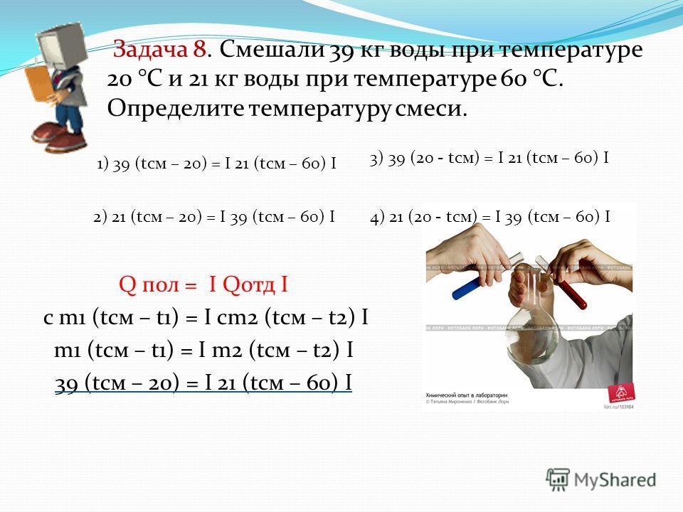 Задача 8. Смешали 39 кг воды при температуре 20 °С и 21 кг воды при температуре 60 °С. Определите температуру смеси. Q пол = I Qотд I с m1 (tсм – t1) = I cm2 (tсм – t2) I m1 (tсм – t1) = I m2 (tсм – t2) I 39 (tсм – 20) = I 21 (tсм – 60) I 1) 39 (tсм