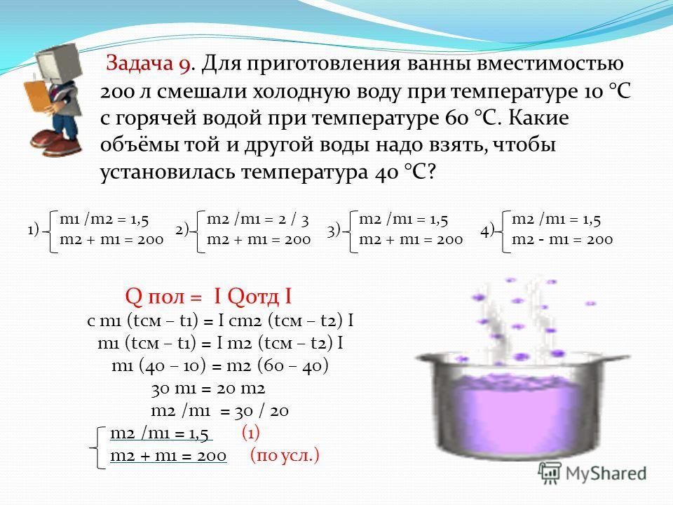 Задача 9. Для приготовления ванны вместимостью 200 л смешали холодную воду при температуре 10 °С с горячей водой при температуре 60 °С. Какие объёмы той и другой воды надо взять, чтобы установилась температура 40 °С? Q пол = I Qотд I с m1 (tсм – t1)