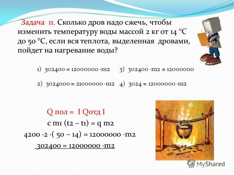 Задача 11. Сколько дров надо сжечь, чтобы изменить температуру воды массой 2 кг от 14 °С до 50 °С, если вся теплота, выделенная дровами, пойдет на нагревание воды? Q пол = I Qотд I с m1 (t2 – t1) = q m2 4200 ·2 ·( 50 – 14) = 12000000 ·m2 302400 = 120
