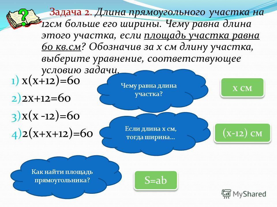 1) х(х+12)=60 2) 2х+12=60 3) х(х -12)=60 4) 2(х+х+12)=60 Задача 2. Длина прямоугольного участка на 12см больше его ширины. Чему равна длина этого участка, если площадь участка равна 60 кв.см? Обозначив за х см длину участка, выберите уравнение, соотв