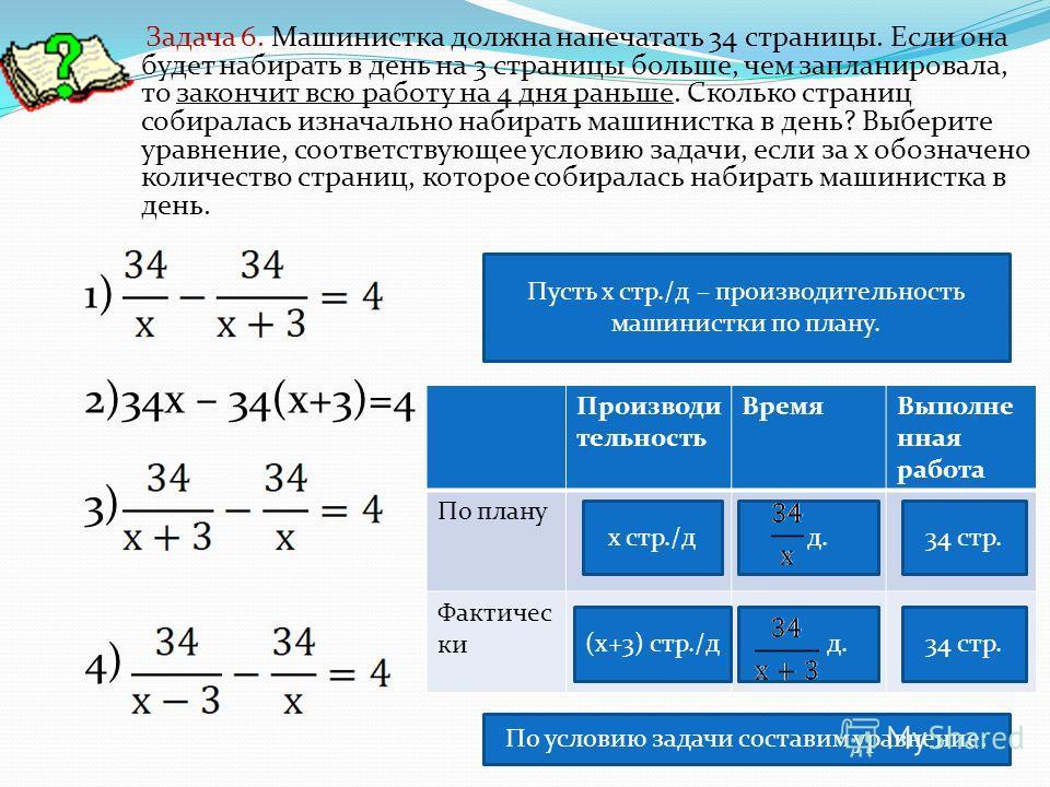 1) 2)34х – 34(х+3)=4 3) 4) Задача 6. Машинистка должна напечатать 34 страницы. Если она будет набирать в день на 3 страницы больше, чем запланировала, то закончит всю работу на 4 дня раньше. Сколько страниц собиралась изначально набирать машинистка в