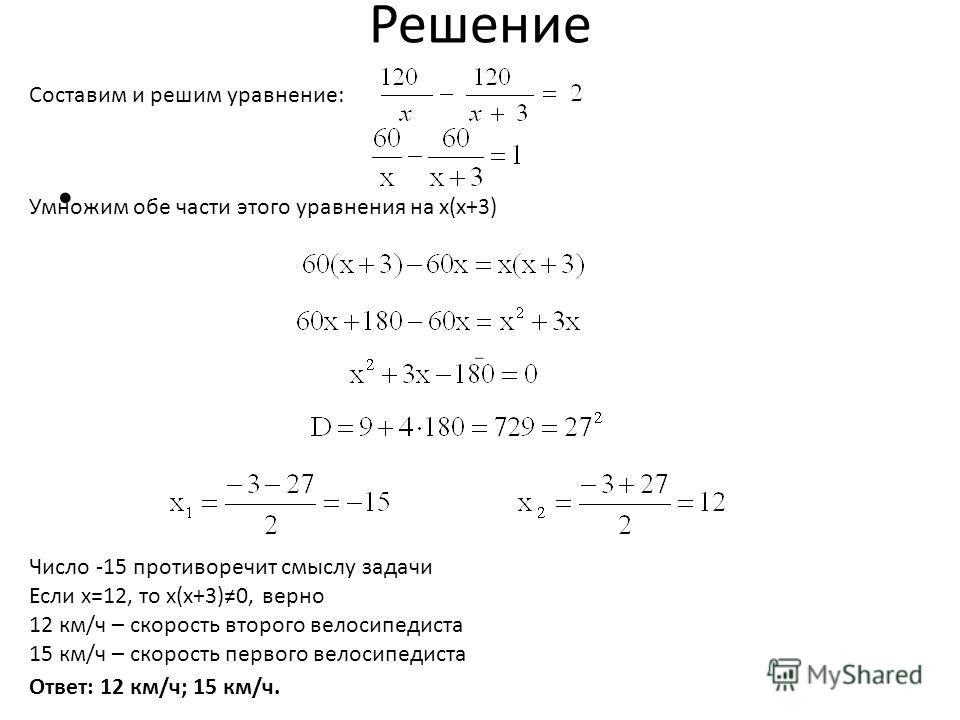 Решение Составим и решим уравнение: Умножим обе части этого уравнения на x(x+3) Ответ: 12 км/ч; 15 км/ч. Число -15 противоречит смыслу задачи Если х=12, то х(х+3)0, верно 12 км/ч – скорость второго велосипедиста 15 км/ч – скорость первого велосипедис