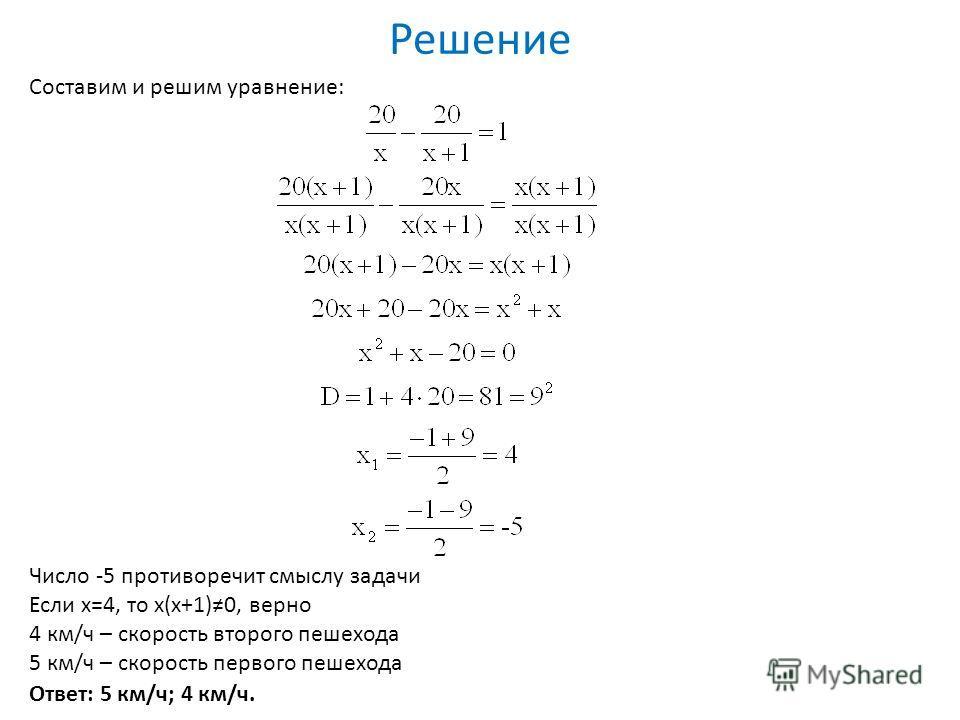 Решение Составим и решим уравнение: Число -5 противоречит смыслу задачи Если х=4, то х(х+1)0, верно 4 км/ч – скорость второго пешехода 5 км/ч – скорость первого пешехода Ответ: 5 км/ч; 4 км/ч.