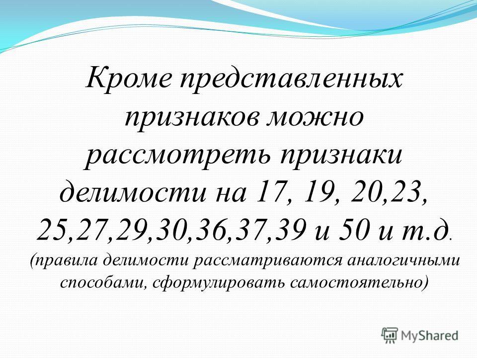 Кроме представленных признаков можно рассмотреть признаки делимости на 17, 19, 20,23, 25,27,29,30,36,37,39 и 50 и т.д. (правила делимости рассматриваются аналогичными способами, сформулировать самостоятельно)