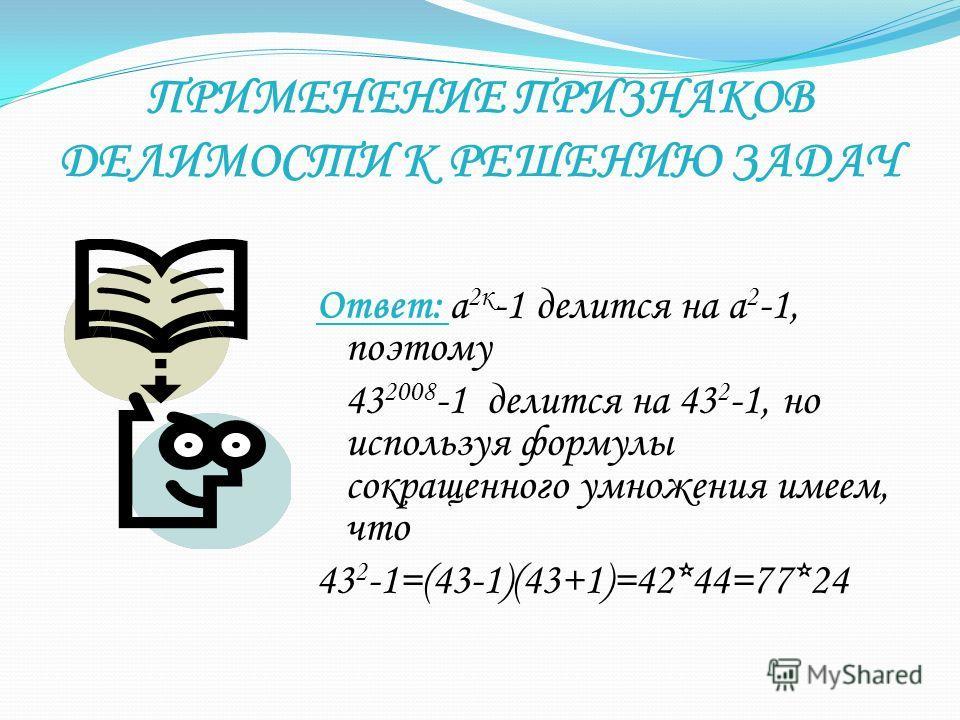 ПРИМЕНЕНИЕ ПРИЗНАКОВ ДЕЛИМОСТИ К РЕШЕНИЮ ЗАДАЧ Ответ: а 2к -1 делится на а 2 -1, поэтому 43 2008 -1 делится на 43 2 -1, но используя формулы сокращенного умножения имеем, что 43 2 -1=(43-1)(43+1)=42*44=77*24