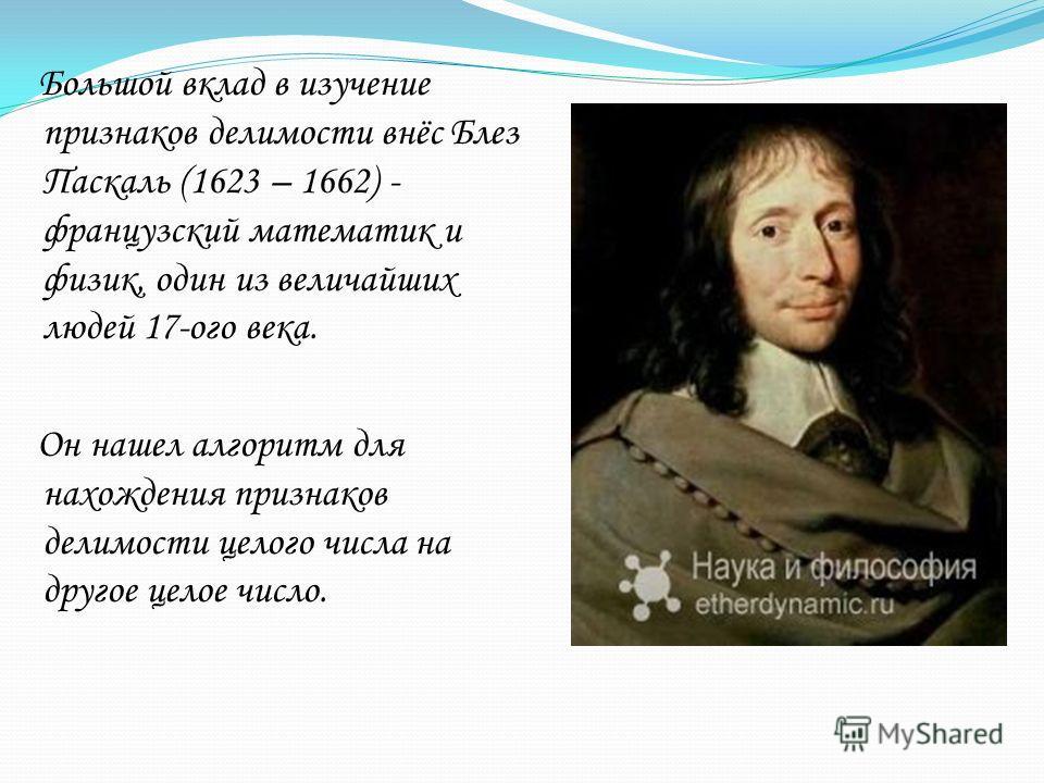 Большой вклад в изучение признаков делимости внёс Блез Паскаль (1623 – 1662) - французский математик и физик, один из величайших людей 17-ого века. Он нашел алгоритм для нахождения признаков делимости целого числа на другое целое число.