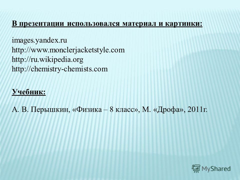 В презентации использовался материал и картинки: images.yandex.ru http://www.monclerjacketstyle.com http://ru.wikipedia.org http://chemistry-chemists.com Учебник: А. В. Перышкин, «Физика – 8 класс», М. «Дрофа», 2011г.