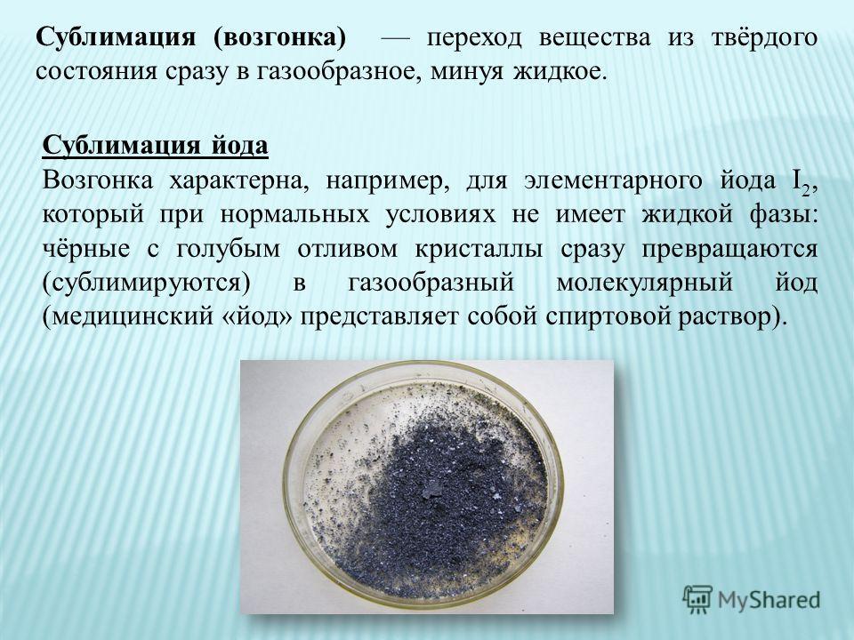Сублимация (возгонка) переход вещества из твёрдого состояния сразу в газообразное, минуя жидкое. Сублимация йода Возгонка характерна, например, для элементарного йода I 2, который при нормальных условиях не имеет жидкой фазы: чёрные с голубым отливом