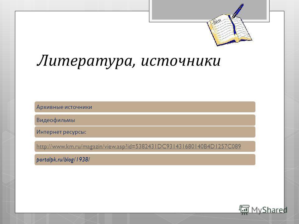 Литература, источники Архивные источники Видеофильмы Интернет ресурсы :http://www.km.ru/magazin/view.asp?id=5382431DC931431680140B4D1257C089portalpk.ru/blog/1938/